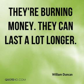 William Duncan  - They're burning money. They can last a lot longer.