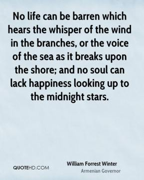 No life can be barren which hears the whisper of the wind in the branches, or the voice of the sea as it breaks upon the shore; and no soul can lack happiness looking up to the midnight stars.