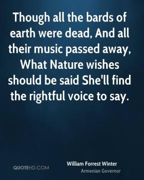 Though all the bards of earth were dead, And all their music passed away, What Nature wishes should be said She'll find the rightful voice to say.