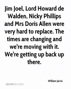 William Jarvis  - Jim Joel, Lord Howard de Walden, Nicky Phillips and Mrs Doris Allen were very hard to replace. The times are changing and we're moving with it. We're getting up back up there.