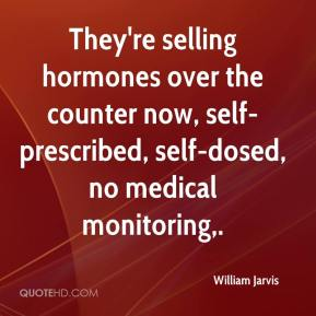 William Jarvis  - They're selling hormones over the counter now, self-prescribed, self-dosed, no medical monitoring.