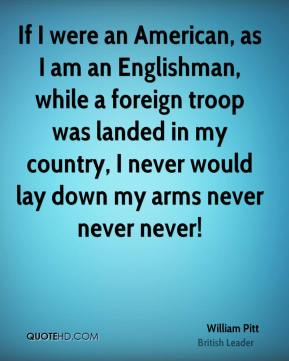 William Pitt - If I were an American, as I am an Englishman, while a foreign troop was landed in my country, I never would lay down my arms never never never!