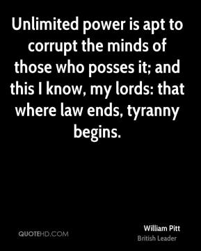 William Pitt - Unlimited power is apt to corrupt the minds of those who posses it; and this I know, my lords: that where law ends, tyranny begins.