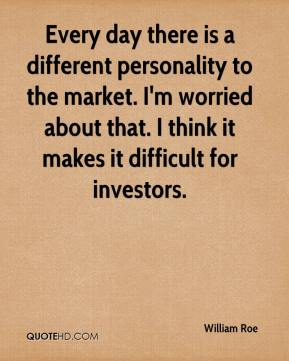 William Roe  - Every day there is a different personality to the market. I'm worried about that. I think it makes it difficult for investors.