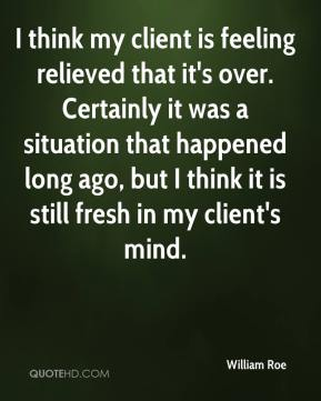 William Roe  - I think my client is feeling relieved that it's over. Certainly it was a situation that happened long ago, but I think it is still fresh in my client's mind.
