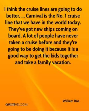 William Roe  - I think the cruise lines are going to do better, ... Carnival is the No. 1 cruise line that we have in the world today. They've got new ships coming on board. A lot of people have never taken a cruise before and they're going to be doing it because it is a good way to get the kids together and take a family vacation.