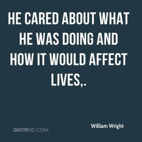 William Wright  - He cared about what he was doing and how it would affect lives.