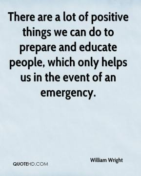 William Wright  - There are a lot of positive things we can do to prepare and educate people, which only helps us in the event of an emergency.
