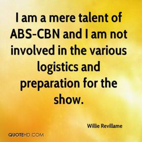 Willie Revillame  - I am a mere talent of ABS-CBN and I am not involved in the various logistics and preparation for the show.