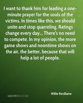 Willie Revillame  - I want to thank him for leading a one-minute prayer for the souls of the victims. In times like this, we should unite and stop quarreling. Ratings change every day... There's no need to compete. In my opinion, the more game shows and noontime shows on the air, the better, because that will help a lot of people.