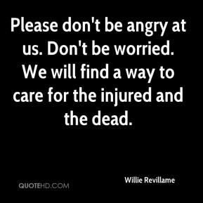 Willie Revillame  - Please don't be angry at us. Don't be worried. We will find a way to care for the injured and the dead.