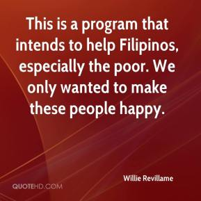 Willie Revillame  - This is a program that intends to help Filipinos, especially the poor. We only wanted to make these people happy.