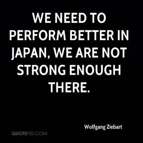 Wolfgang Ziebart  - We need to perform better in Japan, we are not strong enough there.