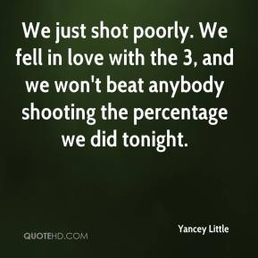 Yancey Little  - We just shot poorly. We fell in love with the 3, and we won't beat anybody shooting the percentage we did tonight.