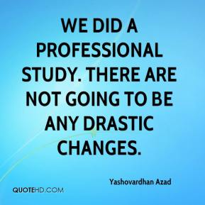 Yashovardhan Azad  - We did a professional study. There are not going to be any drastic changes.