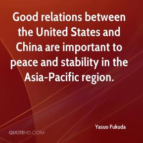 Yasuo Fukuda  - Good relations between the United States and China are important to peace and stability in the Asia-Pacific region.