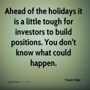 Yasuo Yabe  - Ahead of the holidays it is a little tough for investors to build positions. You don't know what could happen.