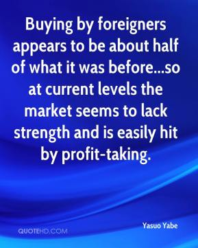 Yasuo Yabe  - Buying by foreigners appears to be about half of what it was before...so at current levels the market seems to lack strength and is easily hit by profit-taking.