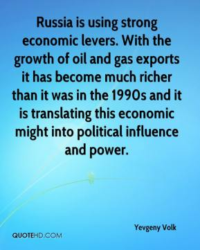 Yevgeny Volk  - Russia is using strong economic levers. With the growth of oil and gas exports it has become much richer than it was in the 1990s and it is translating this economic might into political influence and power.
