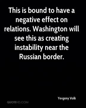Yevgeny Volk  - This is bound to have a negative effect on relations. Washington will see this as creating instability near the Russian border.