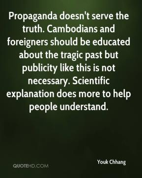 Youk Chhang  - Propaganda doesn't serve the truth. Cambodians and foreigners should be educated about the tragic past but publicity like this is not necessary. Scientific explanation does more to help people understand.