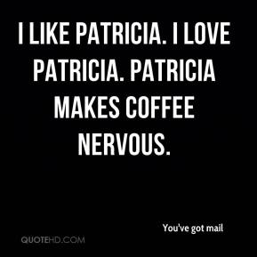I like Patricia. I LOVE Patricia. Patricia makes COFFEE nervous.
