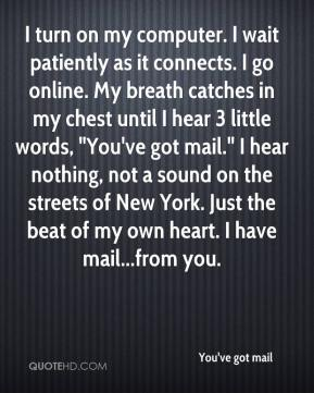 "I turn on my computer. I wait patiently as it connects. I go online. My breath catches in my chest until I hear 3 little words, ""You've got mail."" I hear nothing, not a sound on the streets of New York. Just the beat of my own heart. I have mail...from you."