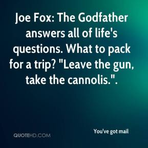 "Joe Fox: The Godfather answers all of life's questions. What to pack for a trip? ""Leave the gun, take the cannolis.""."