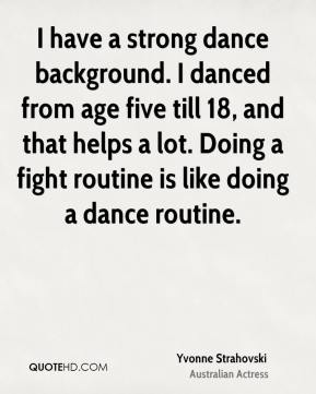 Yvonne Strahovski - I have a strong dance background. I danced from age five till 18, and that helps a lot. Doing a fight routine is like doing a dance routine.