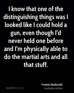I know that one of the distinguishing things was I looked like I could hold a gun, even though I'd never held one before and I'm physically able to do the martial arts and all that stuff.