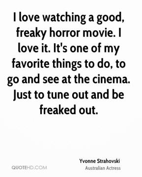 I love watching a good, freaky horror movie. I love it. It's one of my favorite things to do, to go and see at the cinema. Just to tune out and be freaked out.