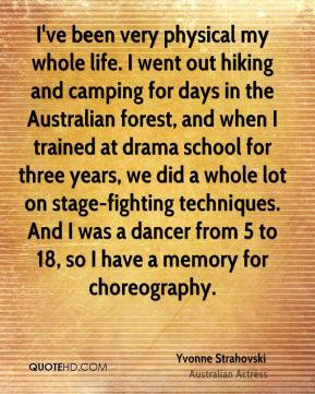 Yvonne Strahovski - I've been very physical my whole life. I went out hiking and camping for days in the Australian forest, and when I trained at drama school for three years, we did a whole lot on stage-fighting techniques. And I was a dancer from 5 to 18, so I have a memory for choreography.