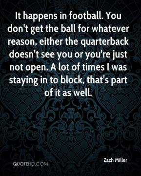 Zach Miller  - It happens in football. You don't get the ball for whatever reason, either the quarterback doesn't see you or you're just not open. A lot of times I was staying in to block, that's part of it as well.