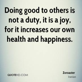 Doing good to others is not a duty, it is a joy, for it increases our own health and happiness.