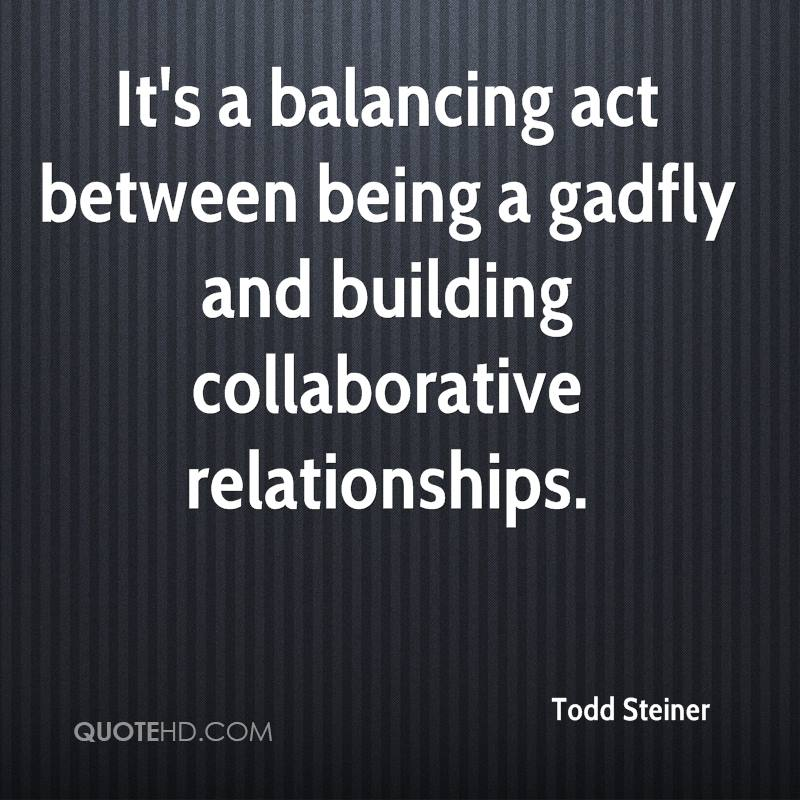 It's a balancing act between being a gadfly and building collaborative relationships.