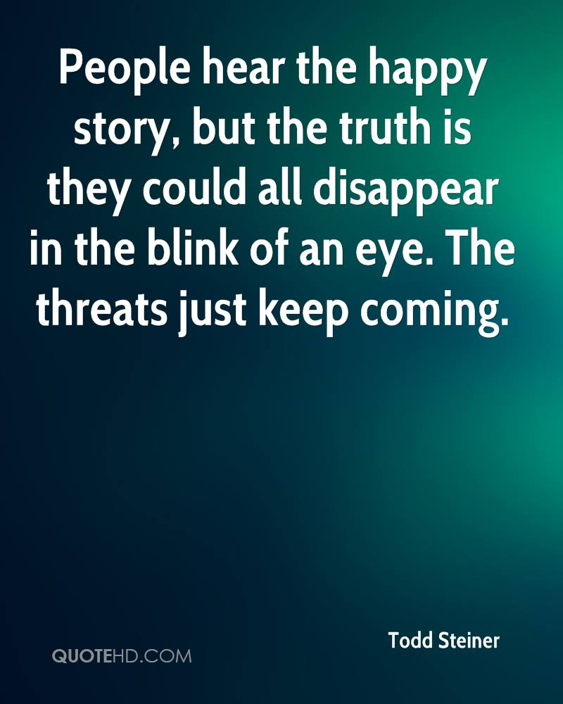 People hear the happy story, but the truth is they could all disappear in the blink of an eye. The threats just keep coming.