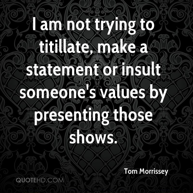 I am not trying to titillate, make a statement or insult someone's values by presenting those shows.