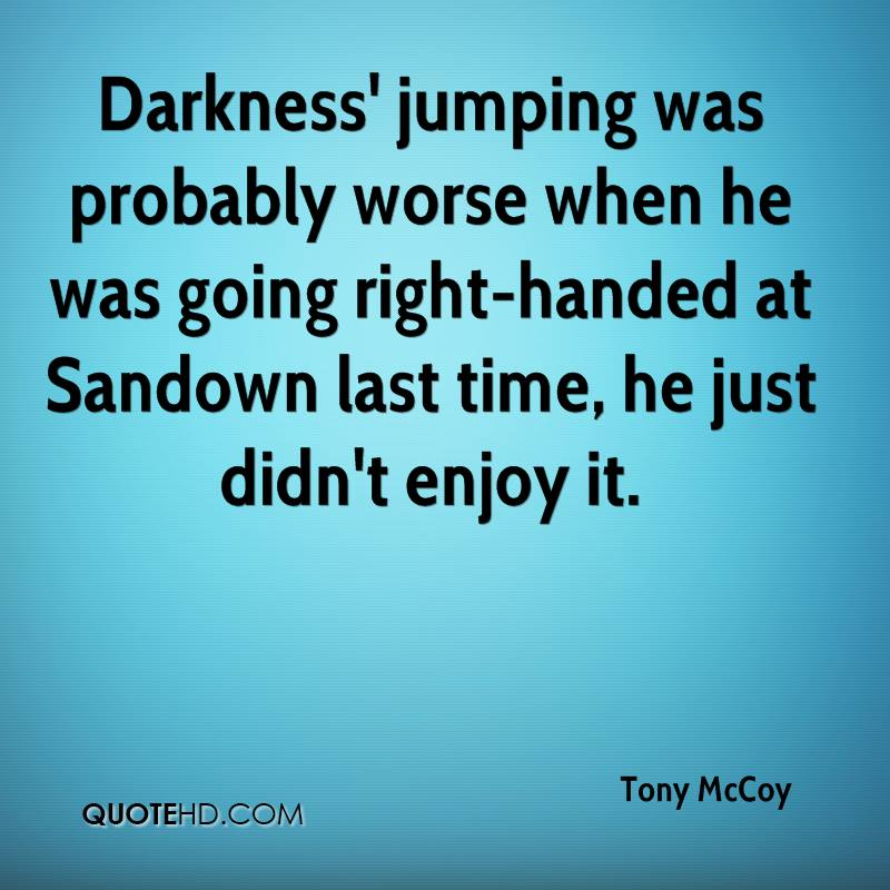 Darkness' jumping was probably worse when he was going right-handed at Sandown last time, he just didn't enjoy it.