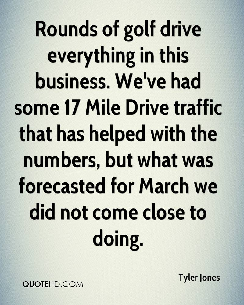 Rounds of golf drive everything in this business. We've had some 17 Mile Drive traffic that has helped with the numbers, but what was forecasted for March we did not come close to doing.