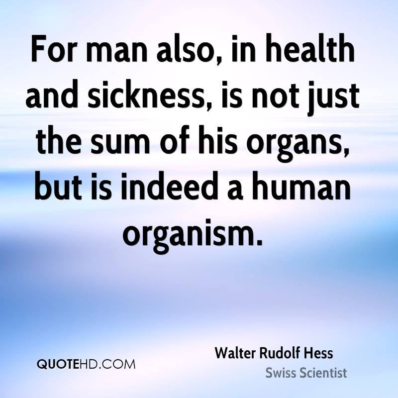 For man also, in health and sickness, is not just the sum of his organs, but is indeed a human organism.