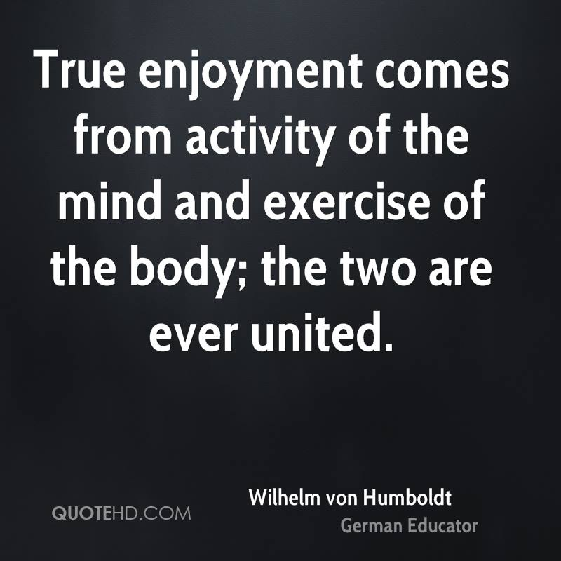 True enjoyment comes from activity of the mind and exercise of the body; the two are ever united.