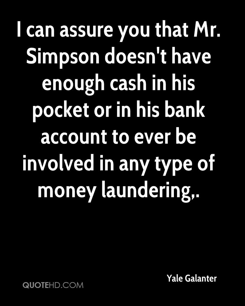 I can assure you that Mr. Simpson doesn't have enough cash in his pocket or in his bank account to ever be involved in any type of money laundering.