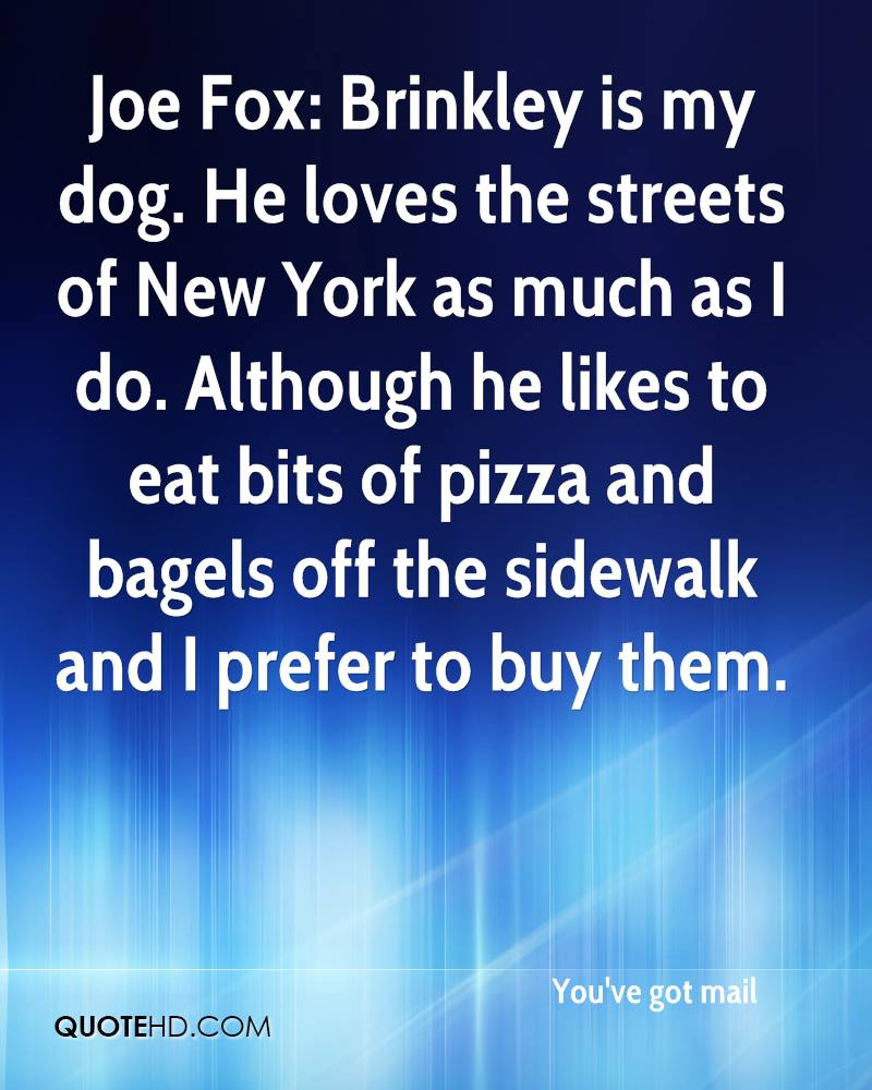 Joe Fox: Brinkley is my dog. He loves the streets of New York as much as I do. Although he likes to eat bits of pizza and bagels off the sidewalk and I prefer to buy them.