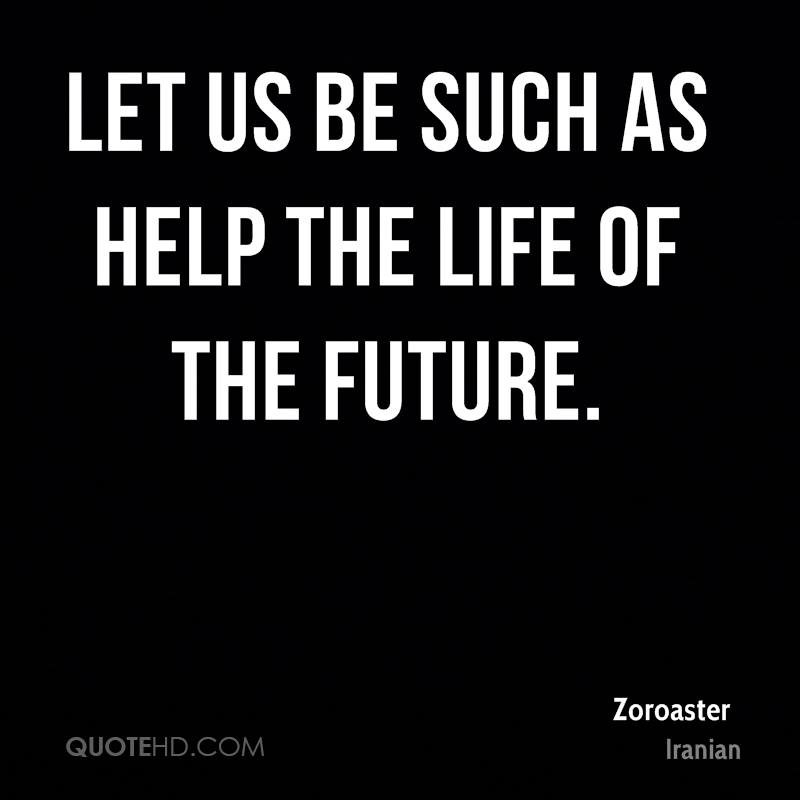Let us be such as help the life of the future.