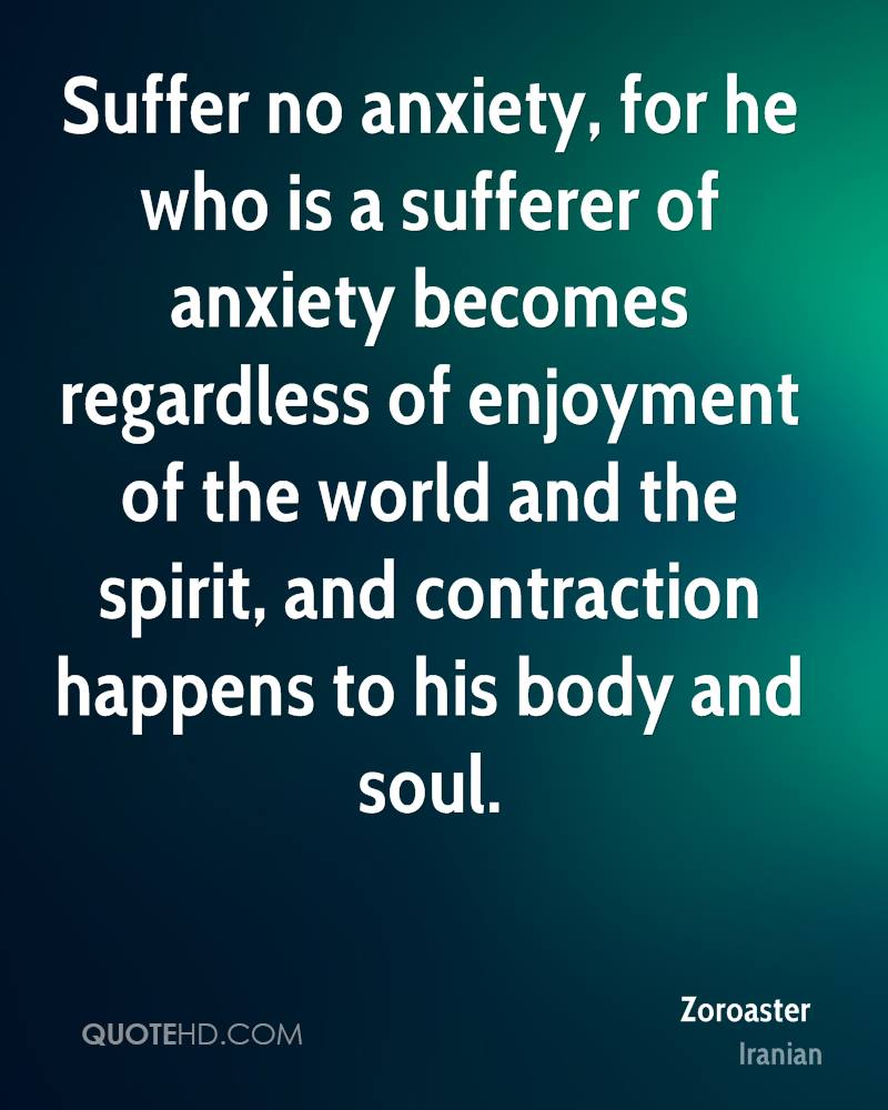 Suffer no anxiety, for he who is a sufferer of anxiety becomes regardless of enjoyment of the world and the spirit, and contraction happens to his body and soul.