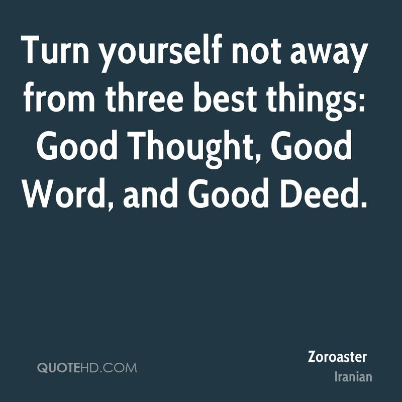 Turn yourself not away from three best things: Good Thought, Good Word, and Good Deed.
