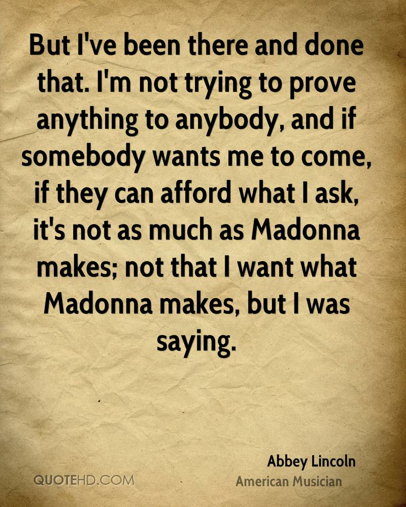 But I've been there and done that. I'm not trying to prove anything to anybody, and if somebody wants me to come, if they can afford what I ask, it's not as much as Madonna makes; not that I want what Madonna makes, but I was saying.