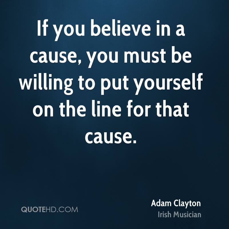If you believe in a cause, you must be willing to put yourself on the line for that cause.