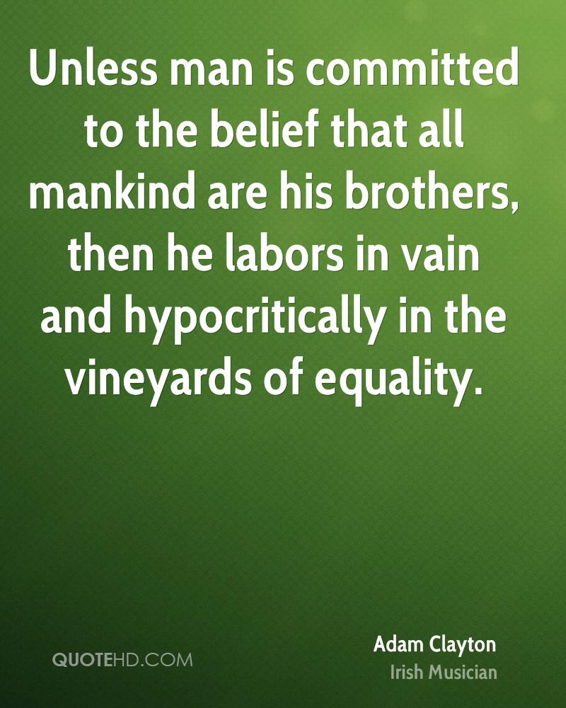 Unless man is committed to the belief that all mankind are his brothers, then he labors in vain and hypocritically in the vineyards of equality.