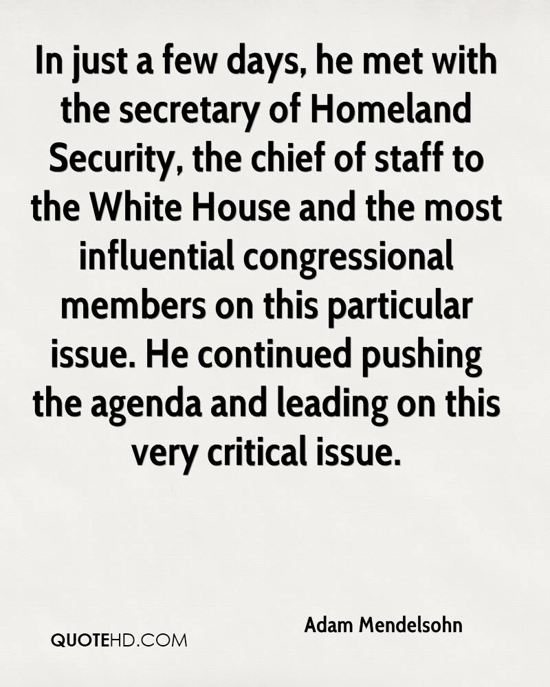 In just a few days, he met with the secretary of Homeland Security, the chief of staff to the White House and the most influential congressional members on this particular issue. He continued pushing the agenda and leading on this very critical issue.